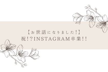 【お世話になりました!】祝!?Instagram卒業!!